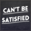 Can't Be Satisfied
