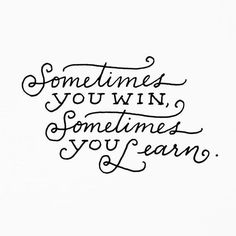 Sometimes you win, sometimes you learn - Author Unknown