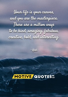 Your life is your canvas, and you are the masterpiece