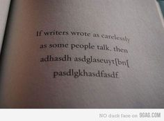 9GAG - If writers wrote as carelessly as some people talk... #quote #if #writers #wrote