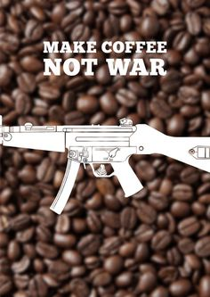 Make Coffee Not War #coffee #war