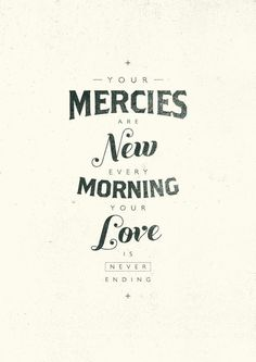 your mercies are new every morning. your love is never ending.