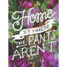 Home is where the pants arent. (Author Unknown) #home #quotes #pants #funny #typography