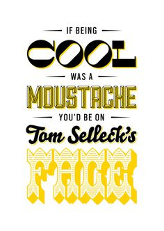 """If being cool was a moustache you'd be on Tom Selleck's Face"" #cool #moustache #prints #typography"