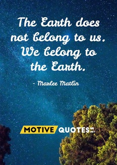 The Earth does not belong to us. We belong to the Earth