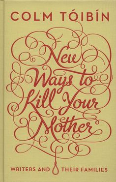 New Ways to Kill Your Mother — Colm Toibin #cover #lettering #script #book