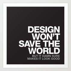 DESIGN WON'T SAVE THE WORLD Art Print by WORDS BRAND™ | Society6 #quote #design #inspiration #typography