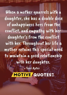 When a mother quarrels with a daughter, she has a double dose of unhappiness hers from the conflict, and empathy with her daughter's from the conflict with her. Throughout her life a mother retains this special need to maintain a good relationship with her daughter. Terri Apter