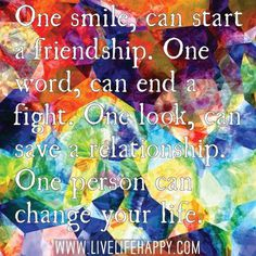 One smile, can start a friendship. One word, can end a fight. One look, can save a relationship. One person can change your life. #smile #quotes