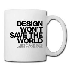 """Design won't save the world. But it damn sure makes it look good."" Coffee/Tea Mugs #inspiration #design #mug #coffee #helvetica #typography"