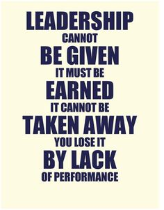 Leadership cannot be given. It must be earned. It cannot be taken away. You lose it by lack of performance.