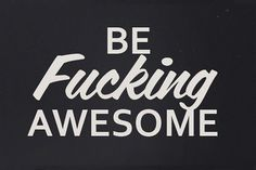 I'm Not Wordy™ #fucking #be #awesome