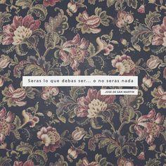 """""""Seras lo que debas ser& o no seras nada"""" (Jose de San Martin)"""