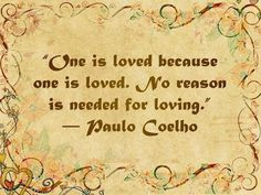One is loved because one is loved. No reason is needed for loving. ~ Paulo Coelho #love #quotes