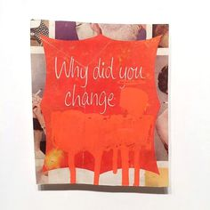 Why did you change, collage and paint, 2015 #collage #lettering #vintage #type