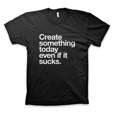 """Create something today even if it sucks"" T-Shirt #inspiration #designer #quote #tshirt #helvetica #artist #typography"