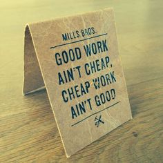 Good Work aint cheap, cheap work aint good - by Mill Bros.