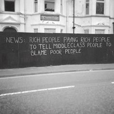 News: Rich people paying rich people to tell middeclass people to blame poor people #quote #blackandwhite
