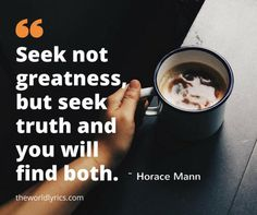 Seek not greatness, but seek truth and you will find both