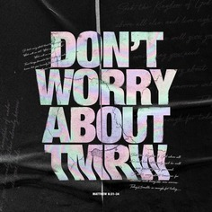 Don't worry about tomorrow.