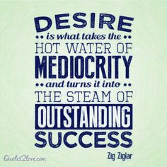Desire is what takes the hot water of mediocrity and turns it into the steam of outstanding success.