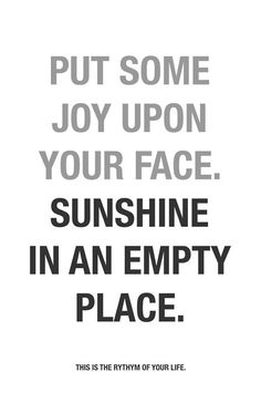Put some joy upon your face. Sunshine in an empty place. #inspiring #quotes