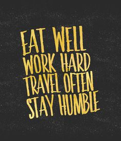 Eat well. Travel often. Work hard. Stay humble. by Sara Eshak