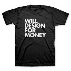 """Will design for money"" T-Shirt | WORDS BRAND™ #design #tshirt #black #tee #fashion #typography"
