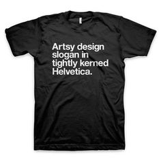 """Artsy design slogan in tightly kerned Helvetica"" Typography T Shirt #slogan #white #quote #design #black #helvetica #kern #typography"