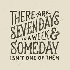 There are seven days in a week & someday isn't one of them - by Mark van Leeuwen