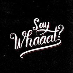 Say whaaat?