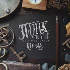 Work until your idols become your rivals - Lettering by Noel Shiveley