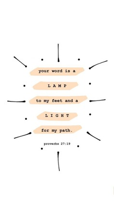 Your word is a lamp unto my feet and a light for my path.