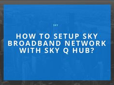 How To Setup Sky Broadband Network With Sky Q Hub?