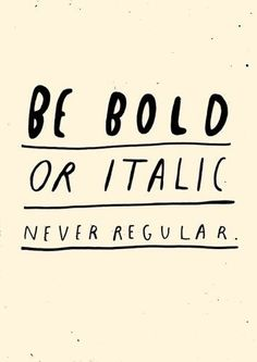 Be bold or italic. Never regular. - Author Unknown #quote #italic #bold #typography
