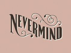 The Phraseology Project - Nevermind #inspiration #flourish #lettering #design #type #typography