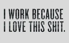 """""""I work because I love this shit."""""""