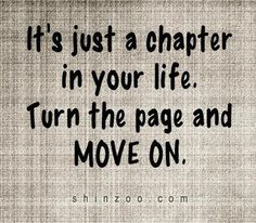 It's just a chapter in your life. Turn the page and move on. #on #move #quotes