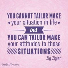 You cannot tailor make your situation in life, but you can tailor make your attitudes to those situations. #ziglar #zig #motivational #quotes