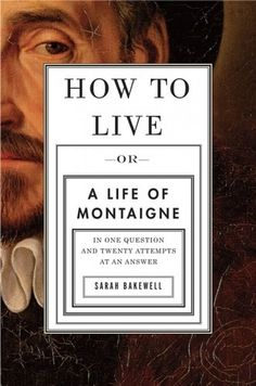 The Book Cover Archive: How to Live: Or A Life of Montaigne in One Question and Twenty Attempts at an Answer, design by John Gall