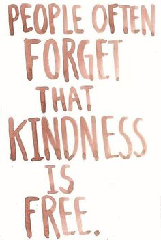 People often forget that kindness is free. (Author Unknown)