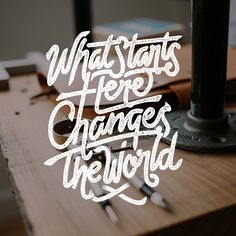 What Starts Here Change The World #inspiration #lettering #typography