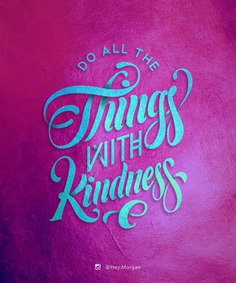 Do all the things with Kindness.