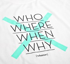 NATRI - cross type - T-Shirt (white): WHO, WHERE, WHEN, WHY - WHATEVER #silkscreen #apparel #modern #print #design #graphic #shirt #minimal #fashion #type #typography