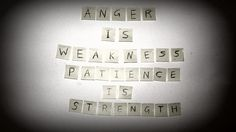 Anger is weakness. Patience is strength.
