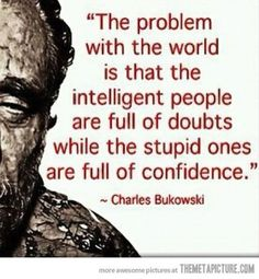 The problem with the world is that the intelligent people are full of doubts while the stupid ones are full of confidence. #confidence #intelligent #stupid