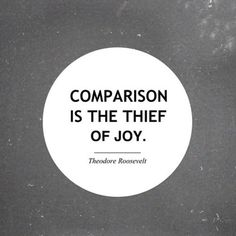 """Comparison is the thief of joy\"""