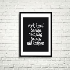work hard,be kind, amazing things will happen