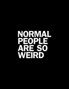 Normal people are so weird - by wordsbrand