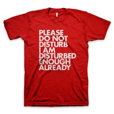 """Please do not disturb I am disturbed enough already"" T Shirt #disturb #red #do #shirt #not #tee #futura #typography"